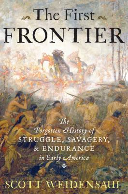 First Frontier : The Forgotten History of Struggle, Savagery, and Endurance in Early America