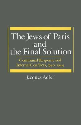 Jews of Paris and the Final Solution Communal Response and Internal Conflicts, 1940-1944
