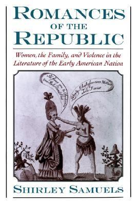 Romances of the Republic Women, the Family, and Violence in the Literature of the Early American Nation