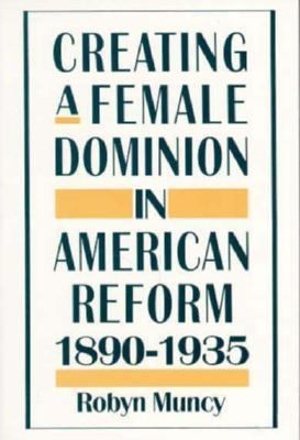 Creating a Female Dominion in American Reform 1890-1935