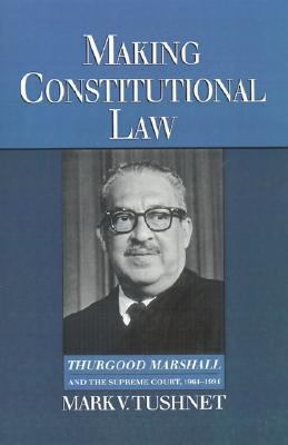 Making Constitutional Law Thurgood Marshall and the Supreme Court, 1961-1991