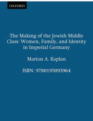 Making of the Jewish Middle Class Women, Family, and Identity in Imperial Germany