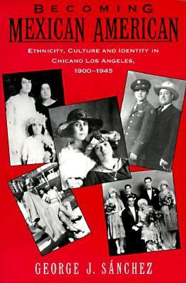 Becoming Mexican American Ethnicity, Culture and Identity in Chicano Los Angeles, 1900-1945