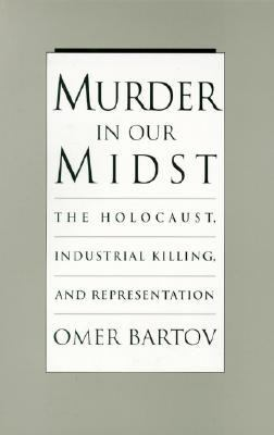 Murder in Our Midst The Holocaust, Industrial Killing, and Representation