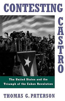 Contesting Castro The United States and the Triumph of the Cuban Revolution