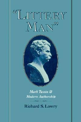 Littery Man Mark Twain and Modern Authorship