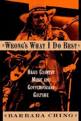 Wrong's What I Do Best Hard Country Music and Contemporary Culture