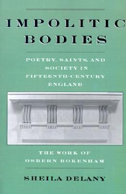 Impolitic Bodies Poetry, Saints, and Society in Fifteenthe-Century England  The Work of Osbern Bokenham