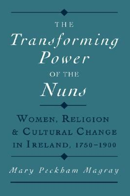 Transforming Power of the Nuns Women, Religion, and Cultural Change in Ireland, 1750-1900