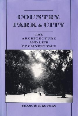 Country, Park & City: The Architecture and Life of Calvert Vaux - Francis R. Kowsky - Hardcover
