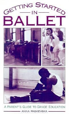 Getting Started in Ballet A Parent's Guide to Dance Education