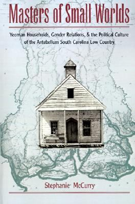 Masters of Small Worlds Yeoman Households, Gender Relations, and the Political Culture of the Antebellum South Carolina Low Country
