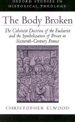 Body Broken The Calvinist Doctrine of the Eucharist and the Symbolization of Power in Sixteenth-Century France