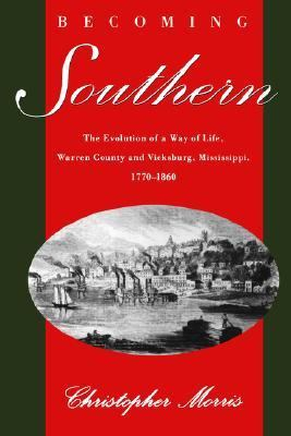 Becoming Southern The Evolution of a Way of Life, Warren County and Vicksburg, Mississippi, 1770-1860