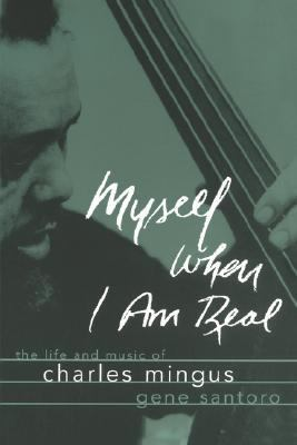 Myself When I Am Real The Life and Music of Charles Mingus