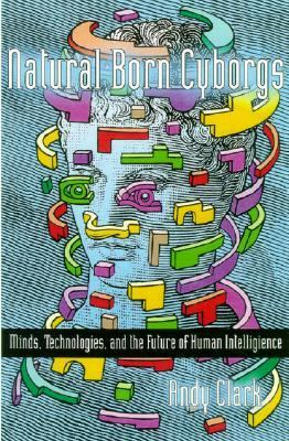Natural-Born Cyborgs Minds, Technologies, and the Future of Human Intelligence