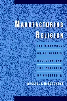 Manufacturing Religion The Discourse on Sui Generis Religion and the Politics of Nostalgia