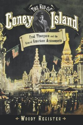 Kid of Coney Island Fred Thompson and the Rise of American Amusements