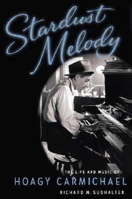 Stardust Melody The Life and Music of Hoagy Carmichael