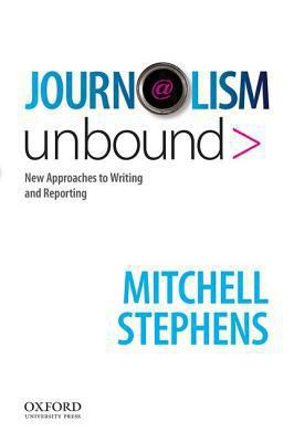 Journalism Unbound: New Approaches to Reporting and Writing