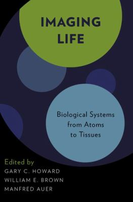 Imaging Life : Biological Systems from Atoms to Tissues