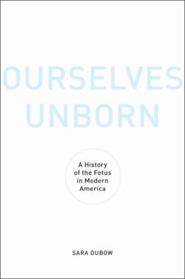 Ourselves Unborn : A History of the Fetus in Modern America