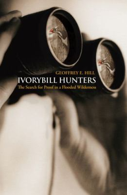 Ivorybill Hunters The Search for Proof in a Flooded Wilderness