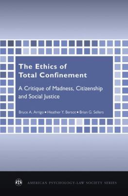 The Ethics of Total Confinement: A Critique of Madness, Citizenship, and Social Justice (American Psychology-Law Society Series)