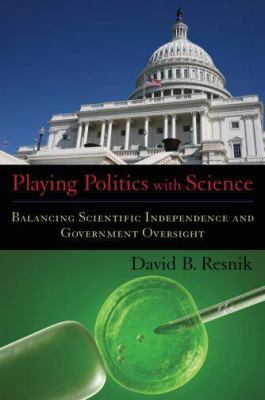 Playing Politics with Science: Balancing Scientific Independence and Government Oversight