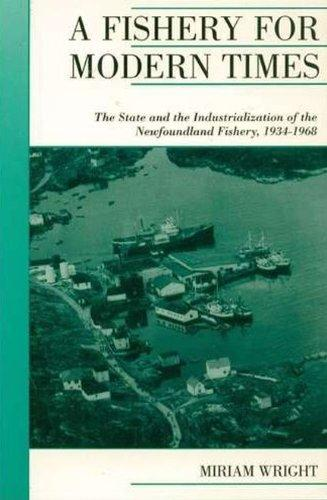 A Fishery for Modern Times: Industrialization of the Newfoundland Fishery, 1934-1968 (Canadian Social History Series)