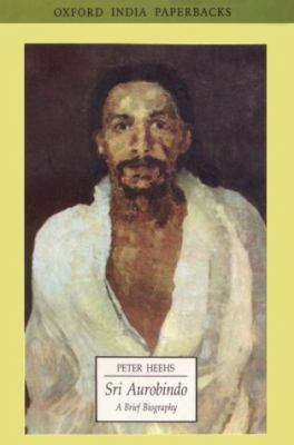 SRI Aurobindo: A Brief Biography - Peter Heehs - Paperback