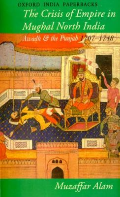 Crisis of Empire in Mughal North India Awadh and the Punjab, 1707-48