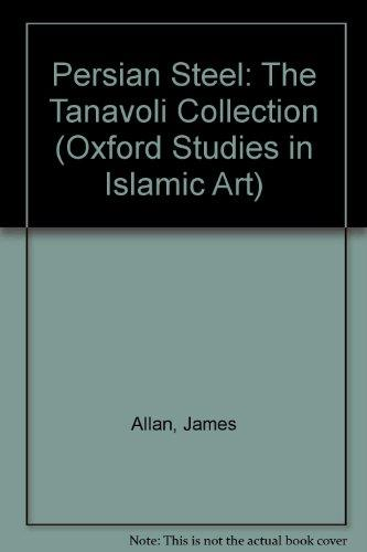 Persian Steel: The Tanavoli Collection (Oxford Studies in Islamic Art)