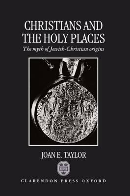 Christians and the Holy Places The Myth of Jewish-Christian Origins