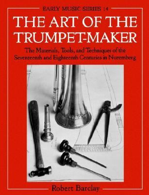 Art of the Trumpet-Maker The Materials, Tools, and Techniques of the Seventeenth and Eighteenth Centuries in Nuremberg