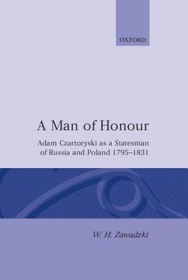 Man of Honour Adam Czartoryski As a Statesman of Russia and Poland 1795-1831