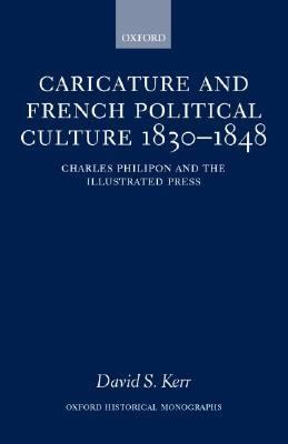 Caricature and French Political Culture 1830-1848 Charles Philipon and the Illustrated Press