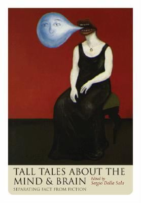Tall Tales About the Mind and Brain Separating Fact from Fiction