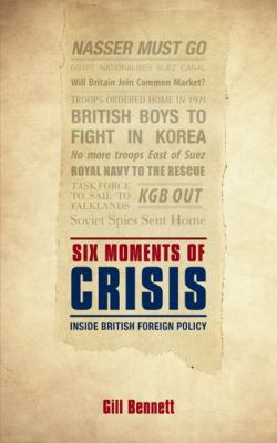 Six Moments of Crisis : Inside British Foreign Policy