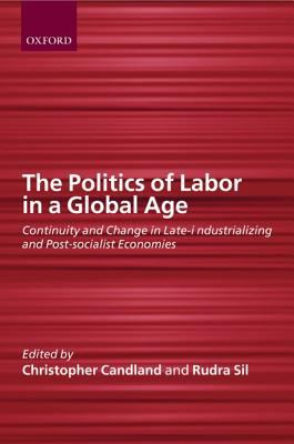 Politics of Labor in a Global Age Continuity and Change in Late-Industrilizing and Post-Socialist Economies