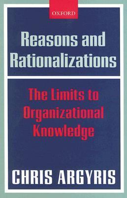 Reasons And Rationalizations The Limits to Organizational Knowledge