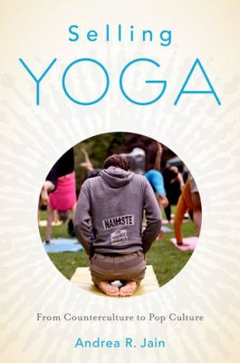 Selling Yoga : From Counterculture to Pop Culture