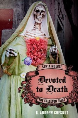 Devoted to Death : Santa Muerte, the Skeleton Saint