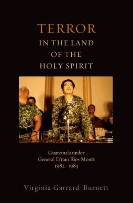 Terror in the Land of the Holy Spirit : Guatemala under General Efrain Rios Montt 1982-1983