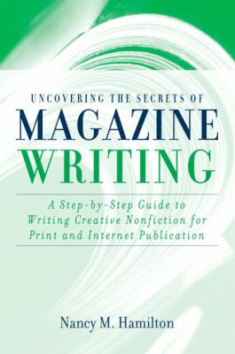 Uncovering the Secrets of Magazine Writing A Step-By-Step Guide to Writing Creative Nonfiction for Print and Internet Publication