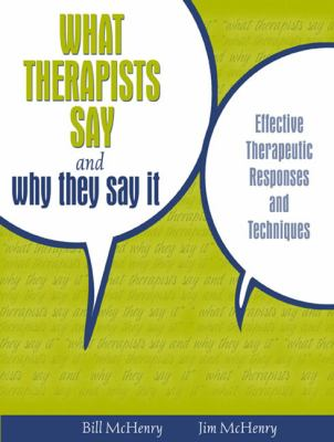 What Therapists Say and Why They Say It Effective Therapeutic Responses and Techniques