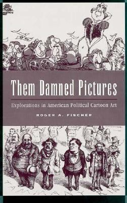 Them Damned Pictures Explorations in American Political Cartoon Art