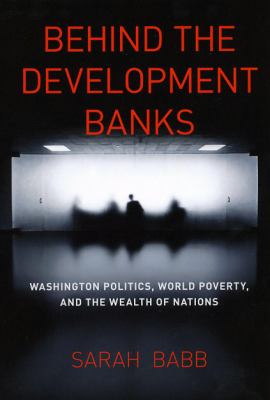 Behind the Development Banks: Washington Politics, World Poverty, and the Wealth of Nations - Babb, Sarah pdf epub