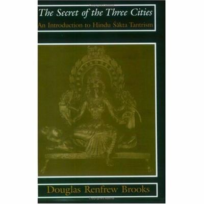 Secret of the Three Cities An Introduction to Hindu Sakta Tantrism