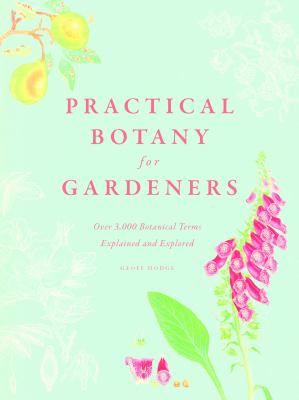 Practical Botany for Gardeners : Over 3,000 Terms Identified and Explored